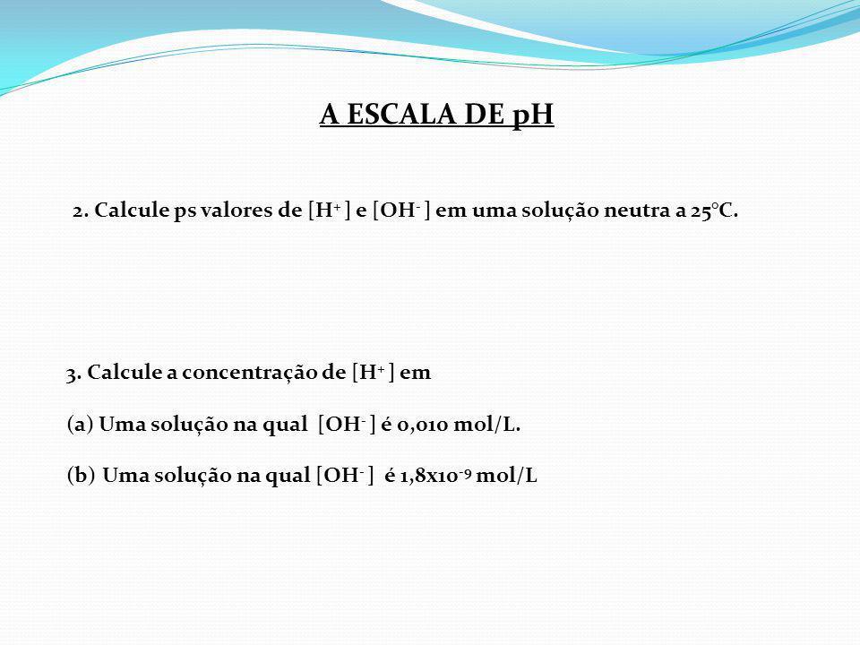 A ESCALA DE pH 2. Calcule ps valores de [H+ ] e [OH- ] em uma solução neutra a 25°C. 3. Calcule a concentração de [H+ ] em.